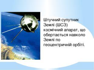 Штучний супутник Землі (ШСЗ) космічний апарат, що обертається навколо Землі п