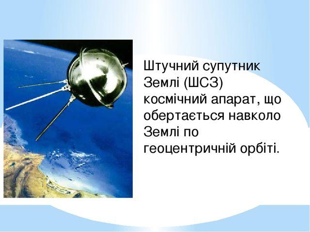 Штучний супутник Землі (ШСЗ) космічний апарат, що обертається навколо Землі п...