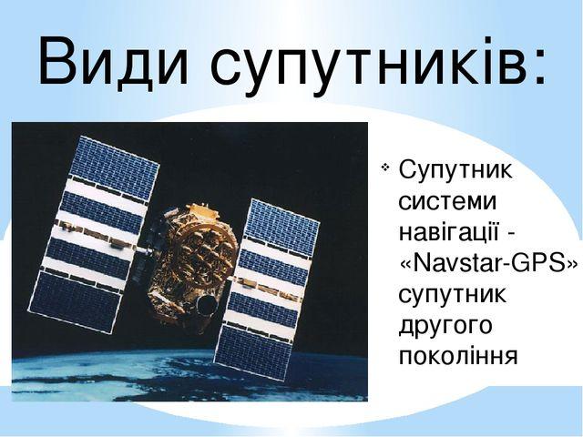 Види супутників: Супутник системи навігації - «Navstar-GPS», супутник другого...