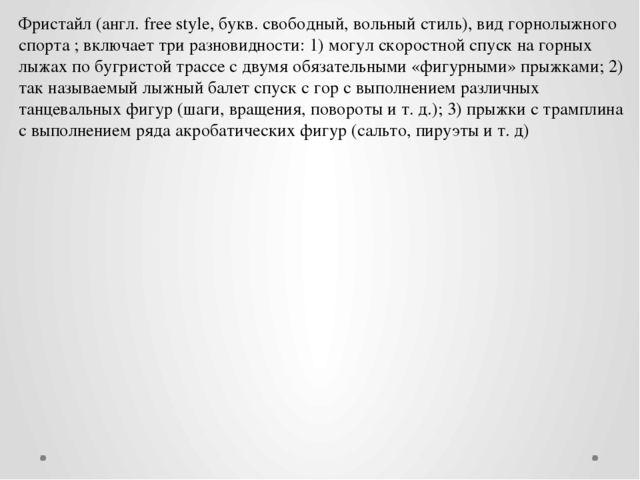 Фристайл (англ. free style, букв. свободный, вольный стиль), вид горнолыжного...