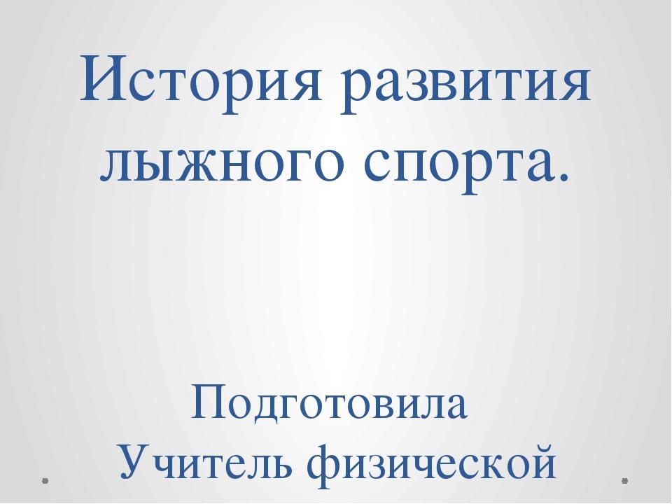 История развития лыжного спорта. Подготовила Учитель физической культуры МБОУ...