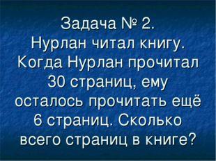 Задача № 2. Нурлан читал книгу. Когда Нурлан прочитал 30 страниц, ему осталос