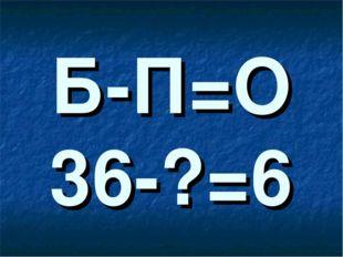 Б-П=О 36-?=6
