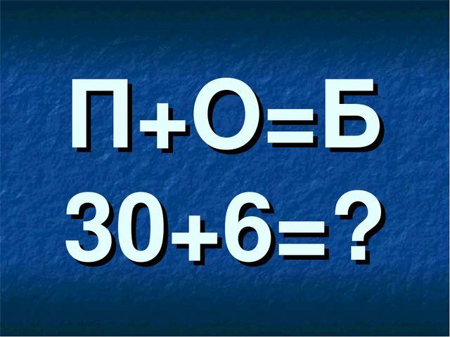 П+О=Б 30+6=?