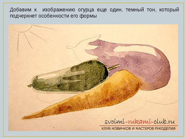 Добавим к изображению огурца еще один, темный тон, который подчеркнет особенн...