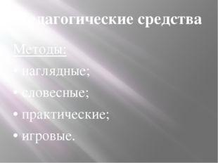 Педагогические средства Методы: • наглядные; • словесные; • практические; • и