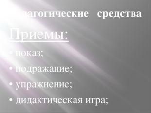 Педагогические средства Приемы: • показ; • подражание; • упражнение; • дидак