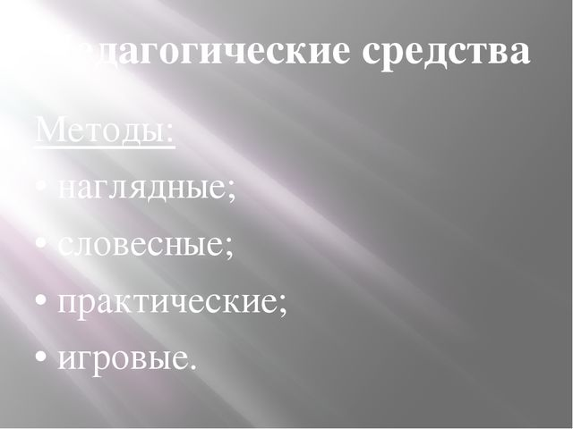 Педагогические средства Методы: • наглядные; • словесные; • практические; • и...