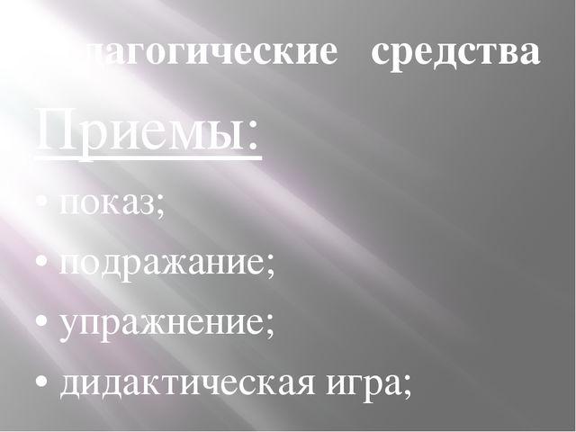 Педагогические средства Приемы: • показ; • подражание; • упражнение; • дидак...