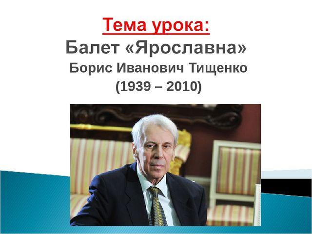 Борис Иванович Тищенко (1939 – 2010)