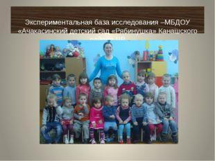 Экспериментальная база исследования –МБДОУ «Ачакасинский детский сад «Рябину