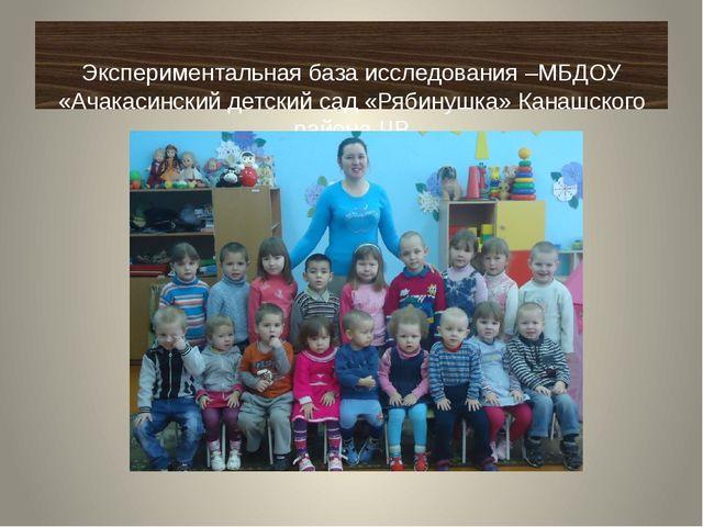 Экспериментальная база исследования –МБДОУ «Ачакасинский детский сад «Рябину...