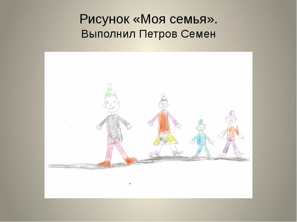 Рисунок «Моя семья». Выполнил Петров Семен