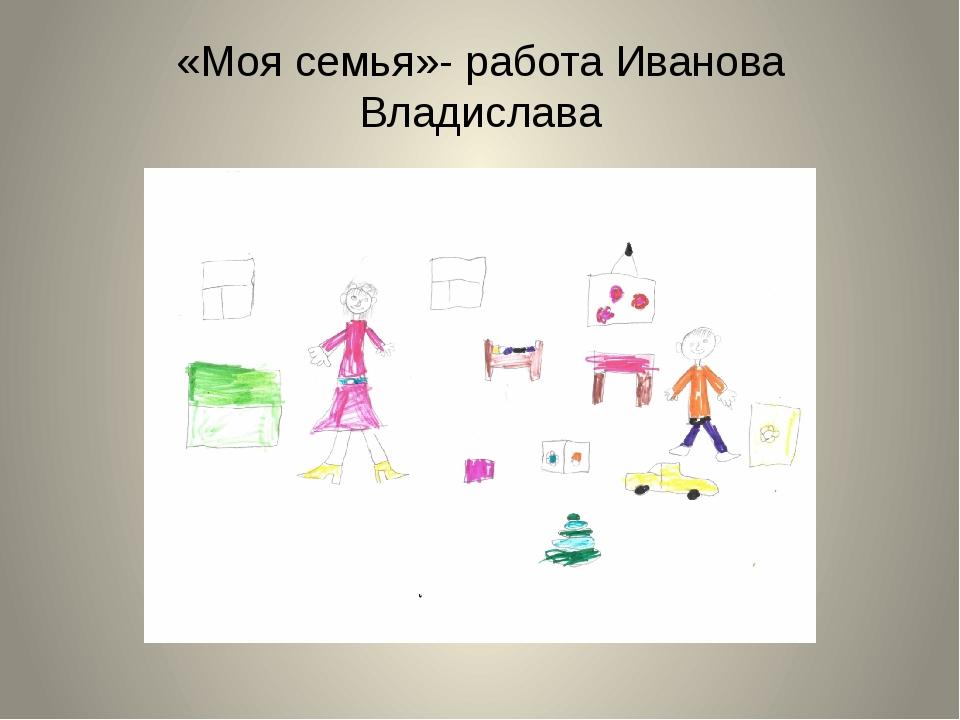 «Моя семья»- работа Иванова Владислава