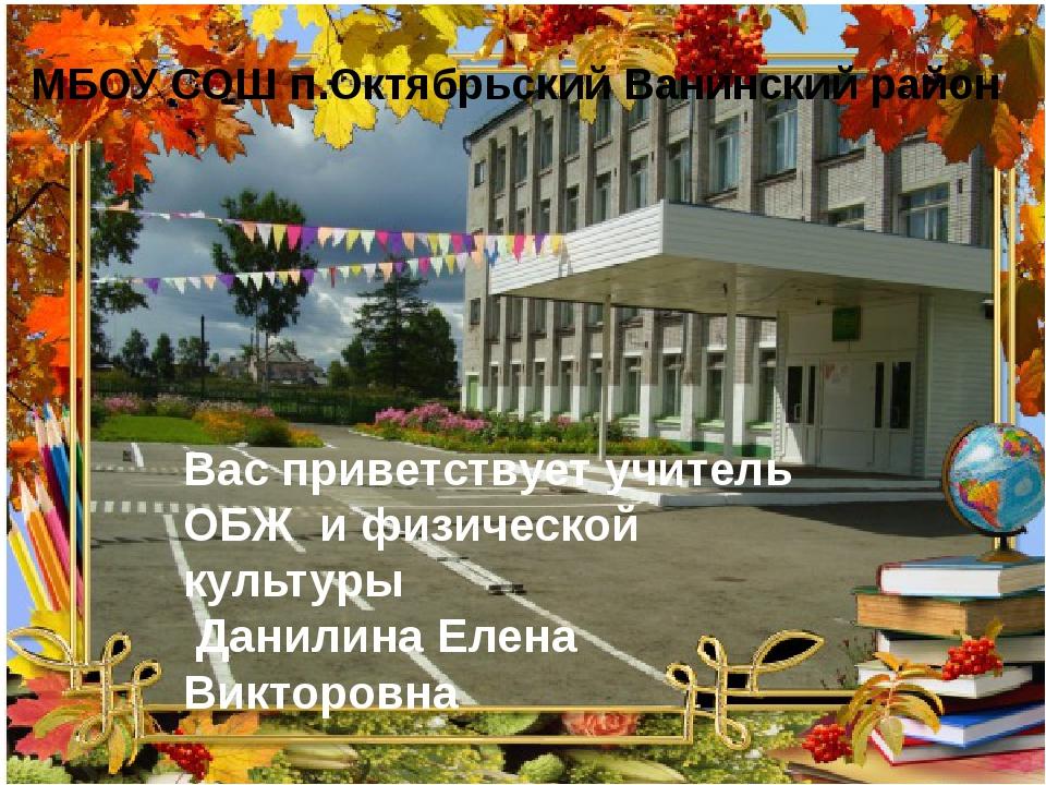 МБОУ СОШ п.Октябрьский Ванинский район Вас приветствует учитель ОБЖ и физиче...
