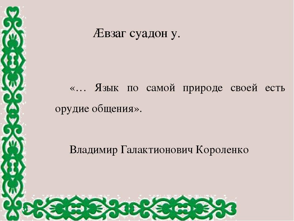 «… Язык по самой природе своей есть орудие общения». Владимир Галактионович К...