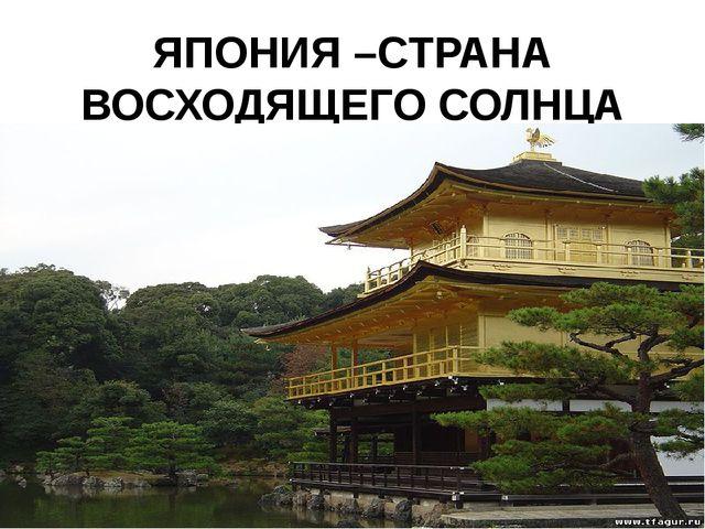 ЯПОНИЯ –СТРАНА ВОСХОДЯЩЕГО СОЛНЦА