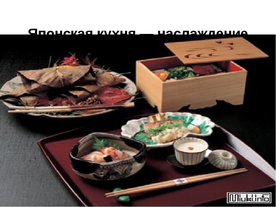Японская кухня — наслаждение вкусом, праздник для глаз.