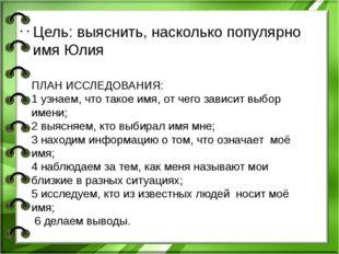 Цель: выяснить, насколько популярно имя Юлия ПЛАН ИССЛЕДОВАНИЯ: 1 узнаем, чт