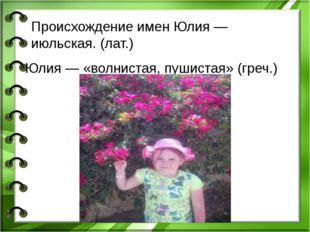 Юлия — «волнистая, пушистая» (греч.) Главная черта характера Юлии — восприимч