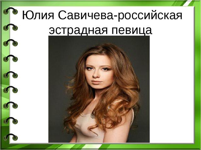 Юлия Савичева-российская эстрадная певица