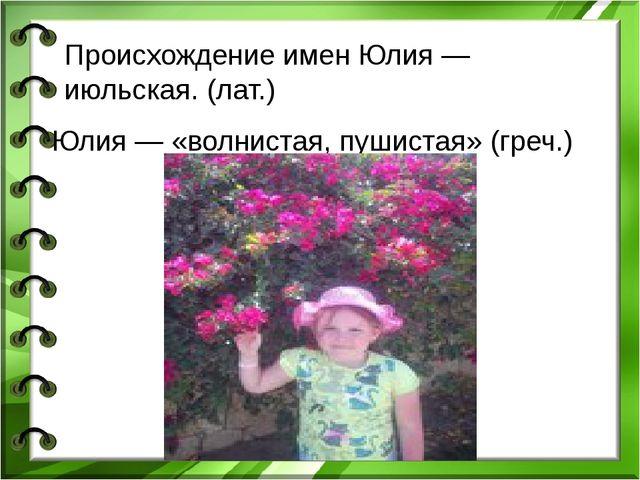 Юлия — «волнистая, пушистая» (греч.) Главная черта характера Юлии — восприимч...