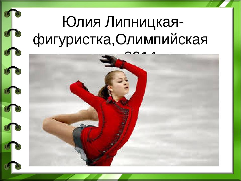Юлия Липницкая-фигуристка,Олимпийская чемпионка 2014 года.