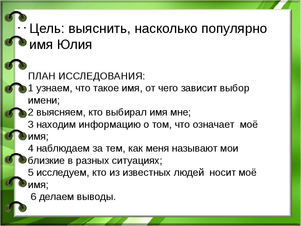 Цель: выяснить, насколько популярно имя Юлия ПЛАН ИССЛЕДОВАНИЯ: 1 узнаем, чт...