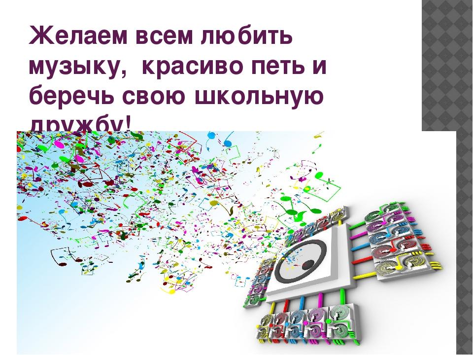 Желаем всем любить музыку, красиво петь и беречь свою школьную дружбу!