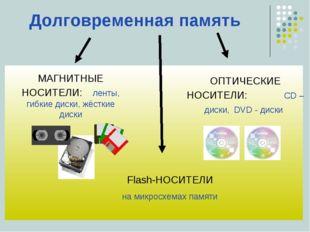 Долговременная память ОПТИЧЕСКИЕ НОСИТЕЛИ: CD – диски, DVD - диски МАГНИТНЫЕ