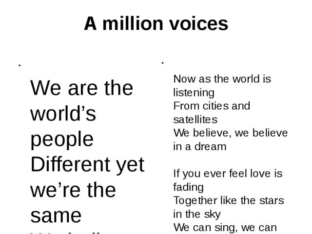 A million voices We are the world's people Different yet we're the same We be...