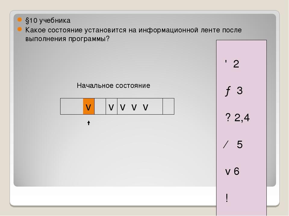 Начальное состояние 1 ↕ 2 2 → 3 3 ? 2,4 4 ← 5 5 v 6 6 ! §10 учебника Какое со...