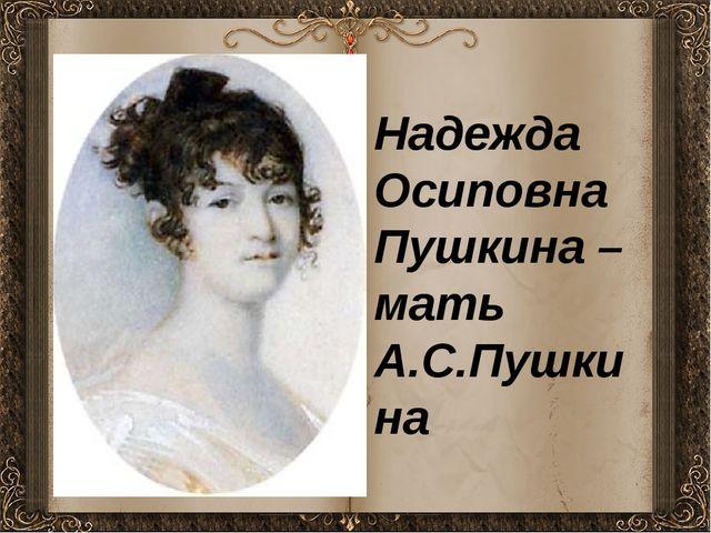 Надежда Осиповна Пушкина – мать А.С.Пушкина