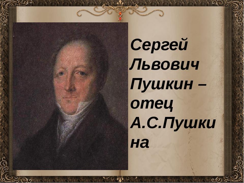 Сергей Львович Пушкин – отец А.С.Пушкина