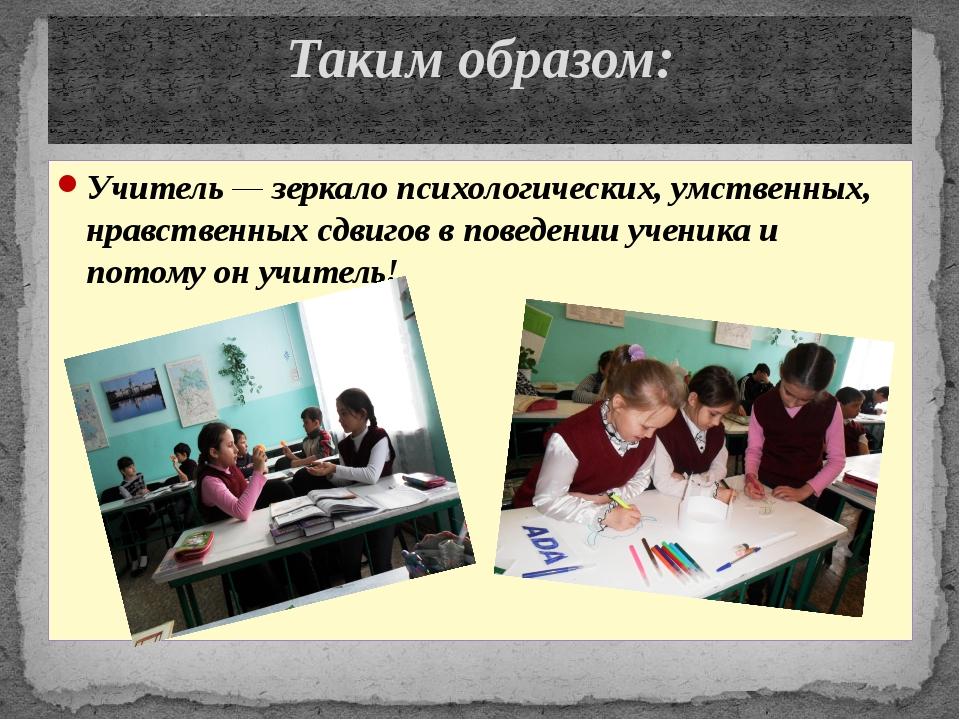 Учитель — зеркало психологических, умственных, нравственных сдвигов в поведен...