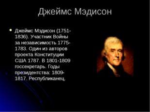 Джеймс Мэдисон Джеймс Мэдисон (1751-1836). Участник Войны за независимость 17