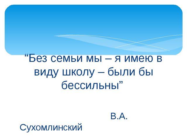"""""""Без семьи мы – я имею в виду школу – были бы бессильны"""" В.А. Сухомлинский"""