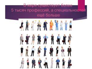 В мире существует более 5 тысяч профессий, а специальностей ещё больше