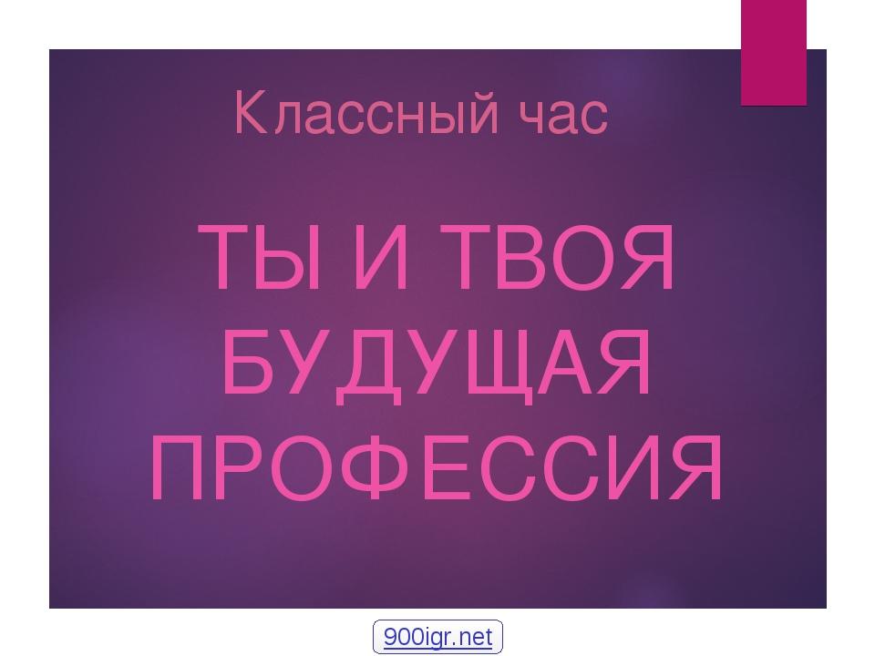 Классный час ТЫ И ТВОЯ БУДУЩАЯ ПРОФЕССИЯ 900igr.net