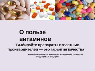 О пользе витаминов Выбирайте препараты известных производителей — это гаранти