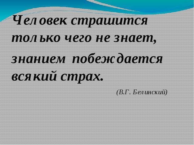 Человек страшится только чего не знает, знанием побеждается всякий страх. (В....