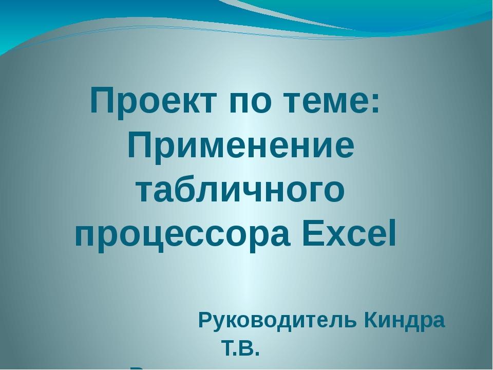 Проект по теме: Применение табличного процессора Excel Руководитель Киндра Т....