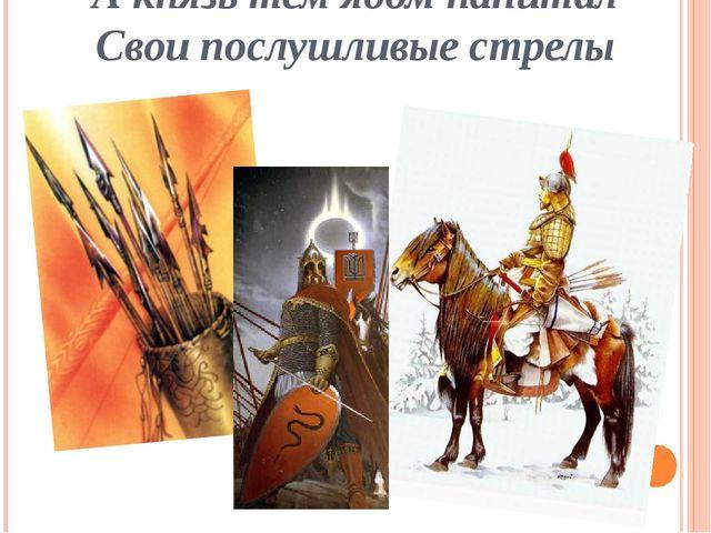 А князь тем ядом напитал Свои послушливые стрелы