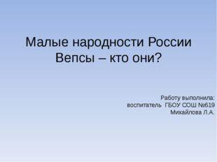 Работу выполнила: воспитатель ГБОУ СОШ №619 Михайлова Л.А. Малые народности Р