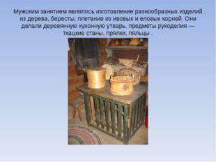 Мужским занятием являлось изготовление разнообразных изделий из дерева, берес