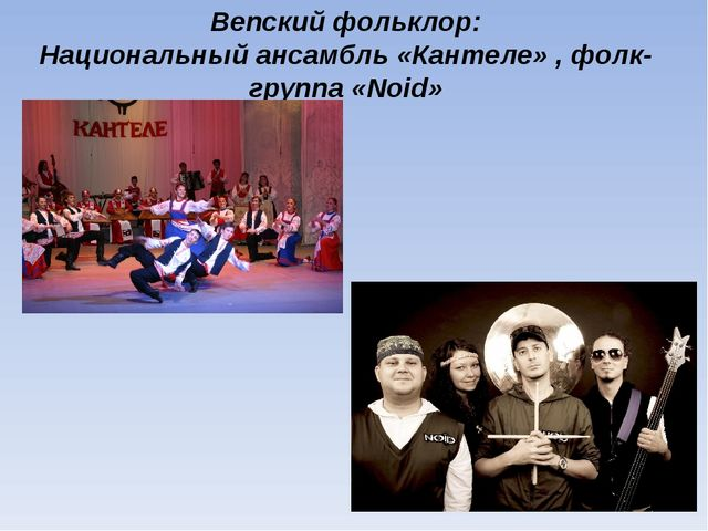 Вепский фольклор: Национальный ансамбль «Кантеле» , фолк-группа «Noid»