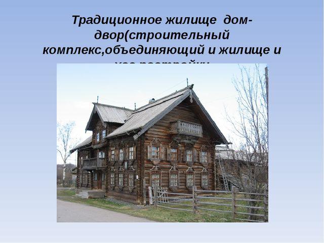 Традиционное жилище дом-двор(строительный комплекс,объединяющий и жилище и хо...