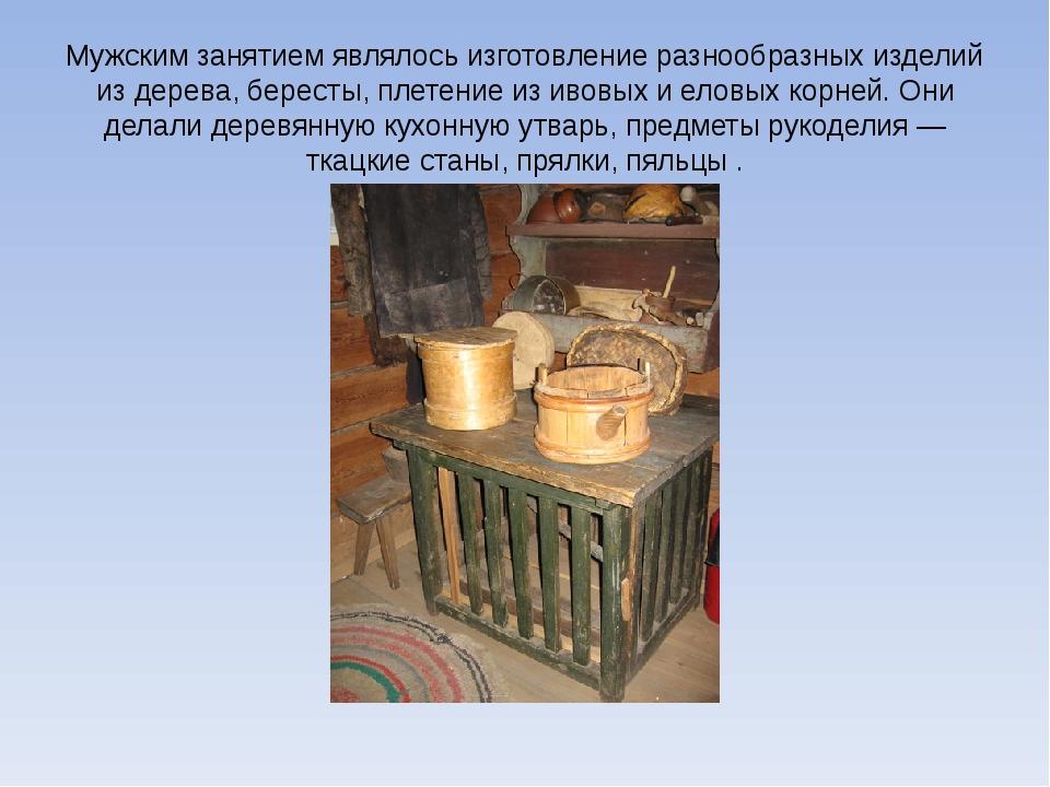 Мужским занятием являлось изготовление разнообразных изделий из дерева, берес...