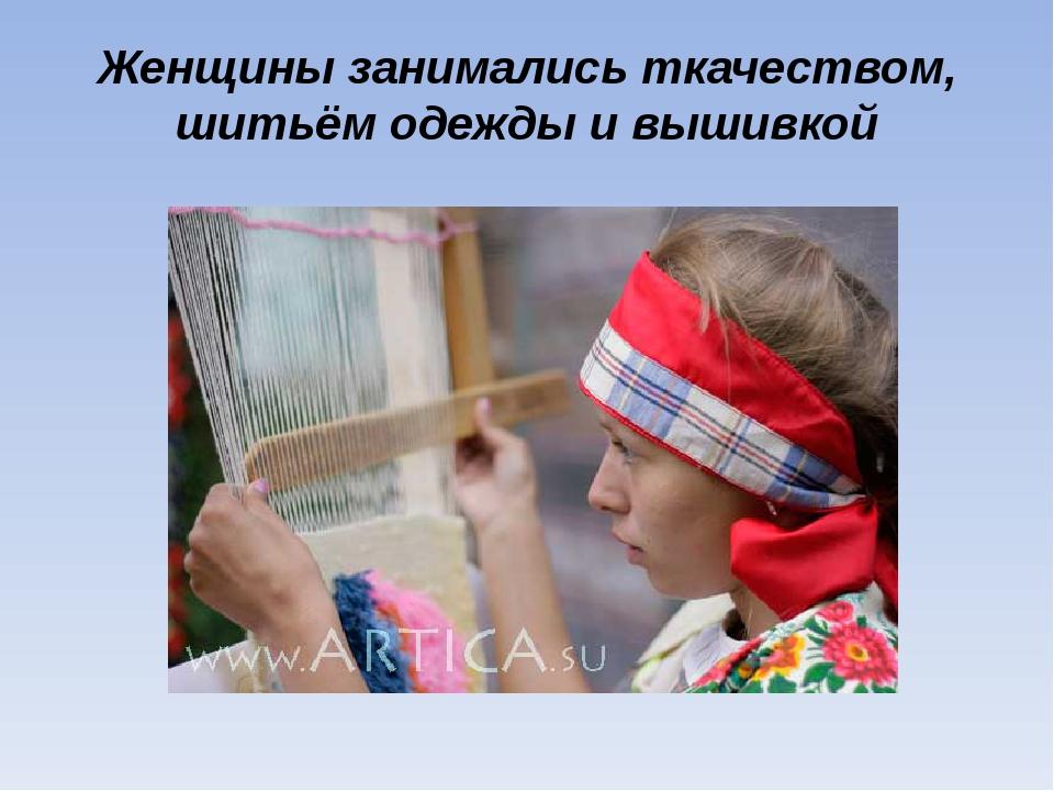 Женщины занимались ткачеством, шитьём одежды и вышивкой