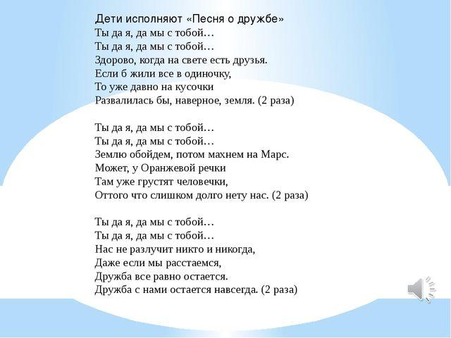 Дети исполняют «Песня о дружбе» Ты да я, да мы с тобой… Ты да я, да мы с тоб...